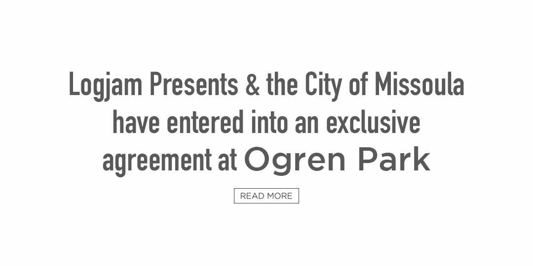 Logjam Presents and the City of Missoula have entered into an exclusive agreement at Ogren Park. Read more from the news story