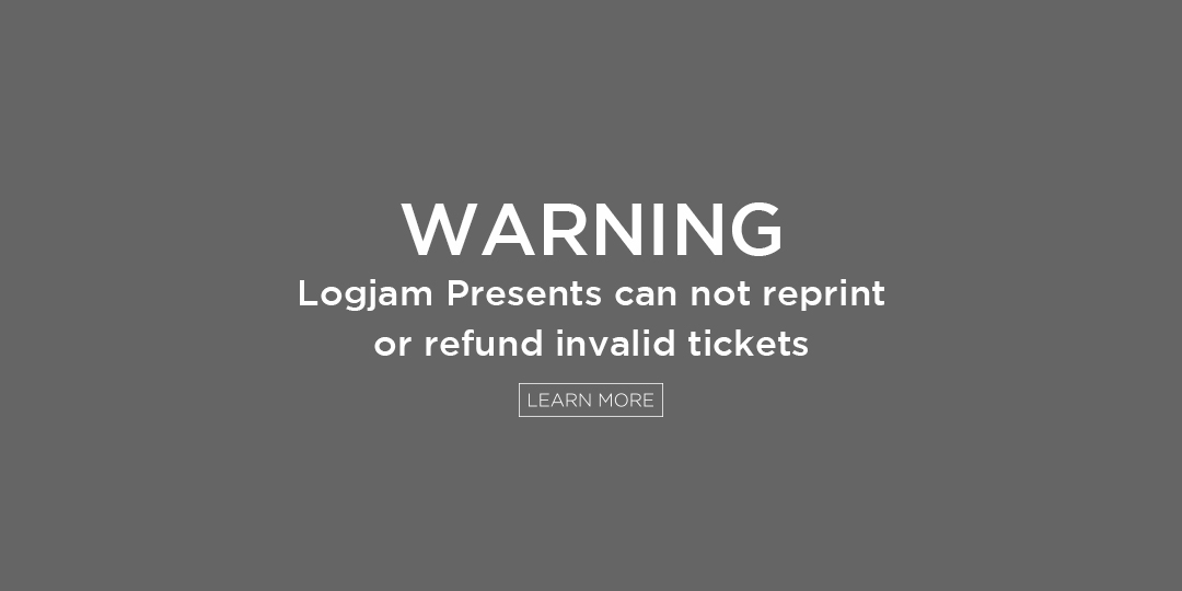 Warning. Patrons need to purchase tickets through logjampresents.com, by phone at (877) 987-6487 or in person at our venue box offices. There is no guarantee that ANY other tickets will be valid.